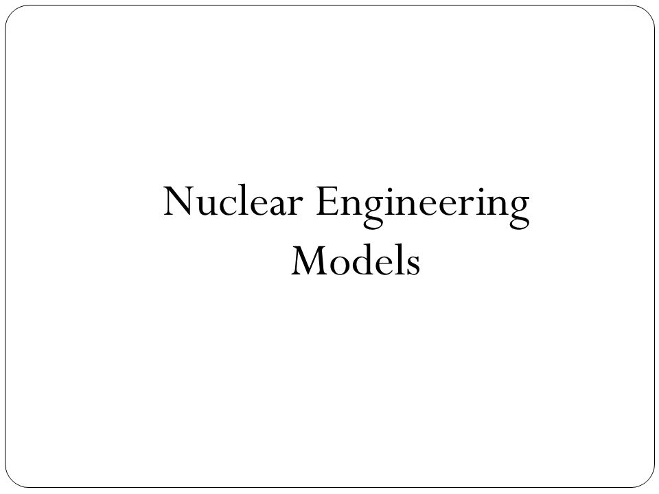 Nuclear Engineering Models
