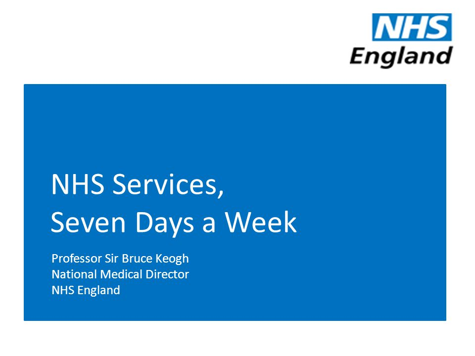 NHS Services, Seven Days a Week Professor Sir Bruce Keogh National Medical Director NHS England
