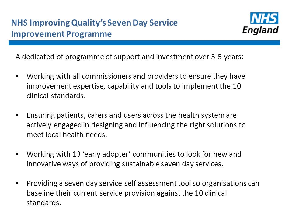 NHS Improving Quality's Seven Day Service Improvement Programme A dedicated of programme of support and investment over 3-5 years: Working with all commissioners and providers to ensure they have improvement expertise, capability and tools to implement the 10 clinical standards.