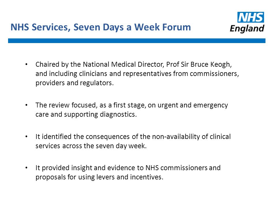 NHS Services, Seven Days a Week Forum Chaired by the National Medical Director, Prof Sir Bruce Keogh, and including clinicians and representatives fro