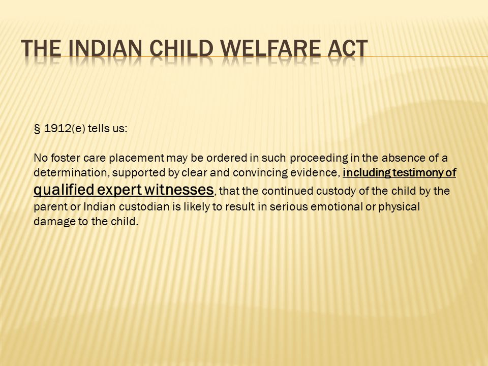 Removal of an Indian child from his or her family must be based on competent testimony from one or more experts qualified to speak specifically to the issue of whether continued custody by the parents or Indian custodians is likely to result in serious physical or emotional damage to the child.
