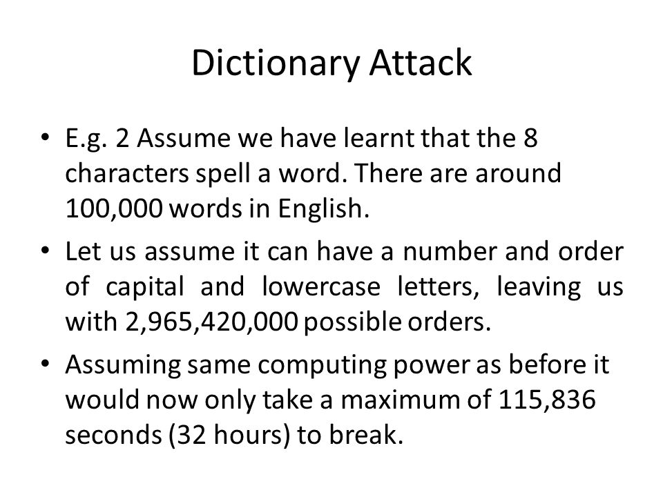 Dictionary Attack E.g. 2 Assume we have learnt that the 8 characters spell a word. There are around 100,000 words in English. Let us assume it can hav