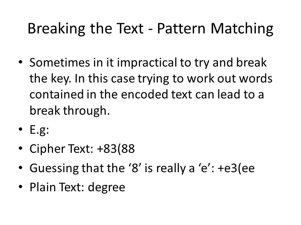 Breaking the Text - Pattern Matching Sometimes in it impractical to try and break the key. In this case trying to work out words contained in the enco