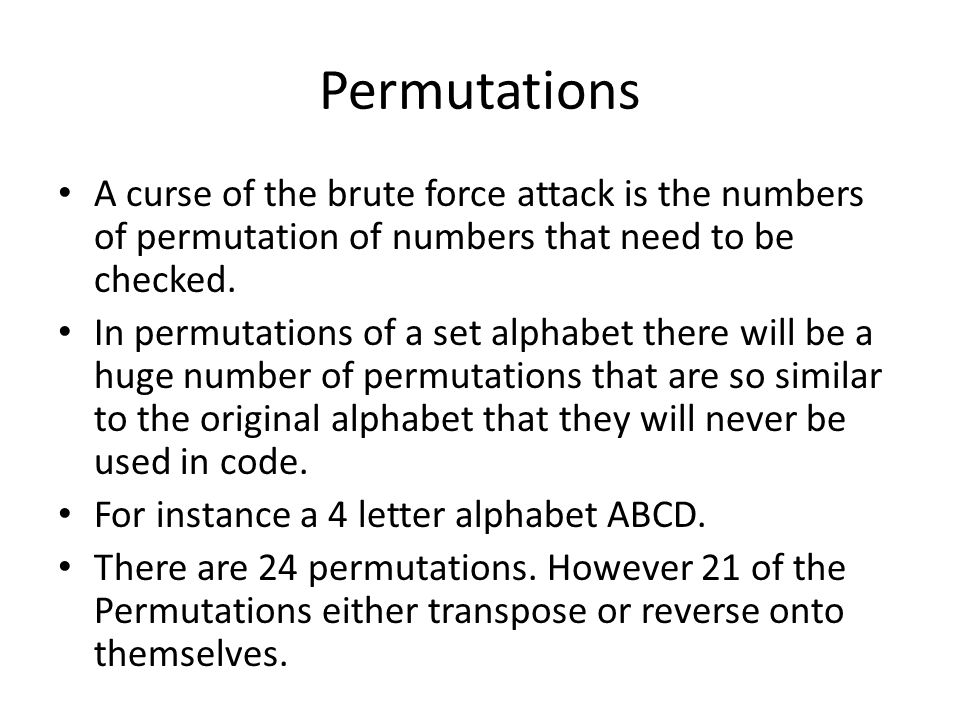 Permutations A curse of the brute force attack is the numbers of permutation of numbers that need to be checked. In permutations of a set alphabet the