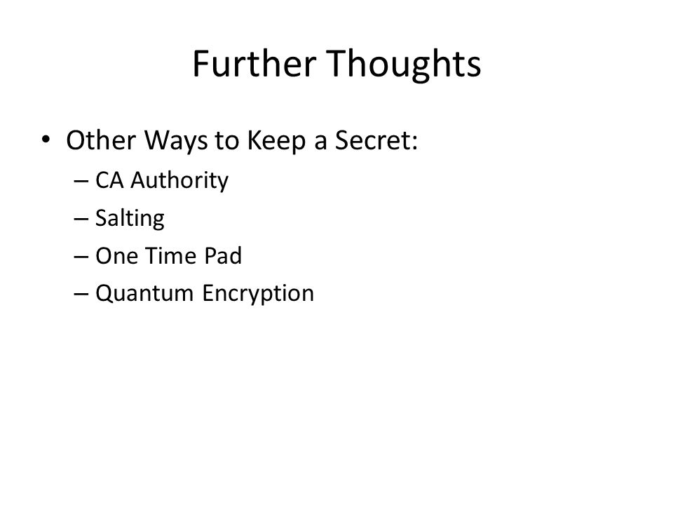 Further Thoughts Other Ways to Keep a Secret: – CA Authority – Salting – One Time Pad – Quantum Encryption