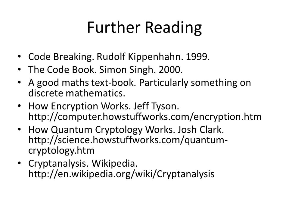 Further Reading Code Breaking. Rudolf Kippenhahn. 1999. The Code Book. Simon Singh. 2000. A good maths text-book. Particularly something on discrete m