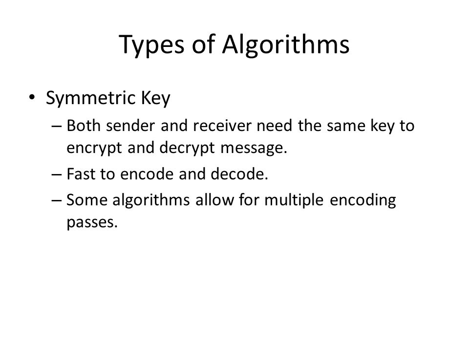 Types of Algorithms Symmetric Key – Both sender and receiver need the same key to encrypt and decrypt message. – Fast to encode and decode. – Some alg