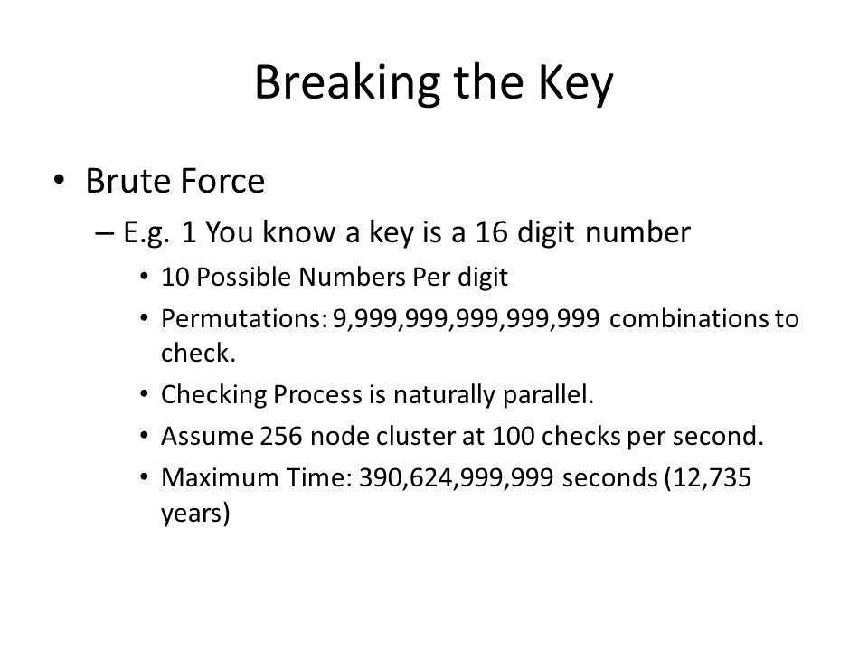 Breaking the Key Brute Force – E.g. 1 You know a key is a 16 digit number 10 Possible Numbers Per digit Permutations: 9,999,999,999,999,999 combinatio