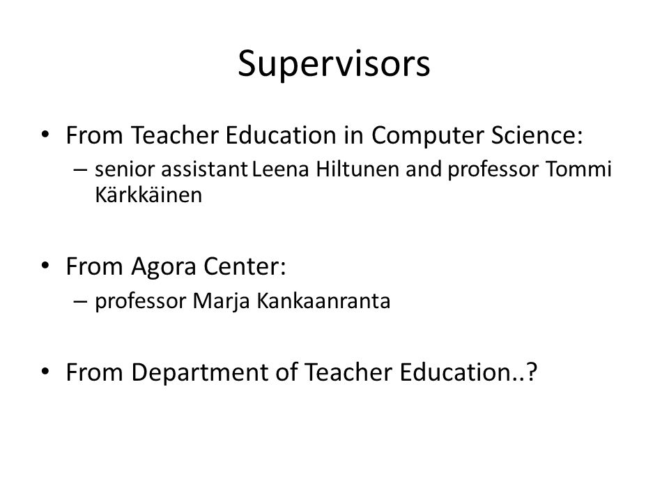 Supervisors From Teacher Education in Computer Science: – senior assistant Leena Hiltunen and professor Tommi Kärkkäinen From Agora Center: – professor Marja Kankaanranta From Department of Teacher Education..