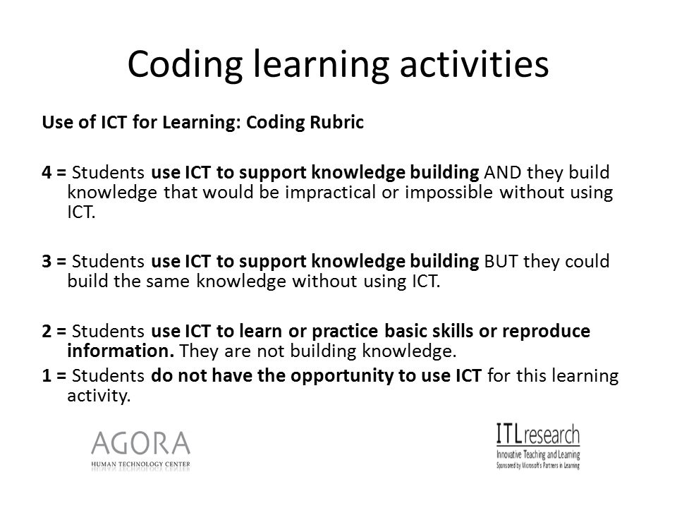 Coding learning activities Use of ICT for Learning: Coding Rubric 4 = Students use ICT to support knowledge building AND they build knowledge that would be impractical or impossible without using ICT.