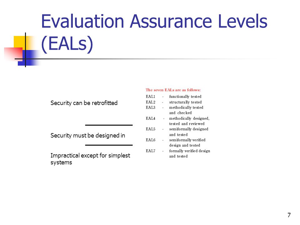 7 Evaluation Assurance Levels (EALs) Security can be retrofitted Security must be designed in Impractical except for simplest systems