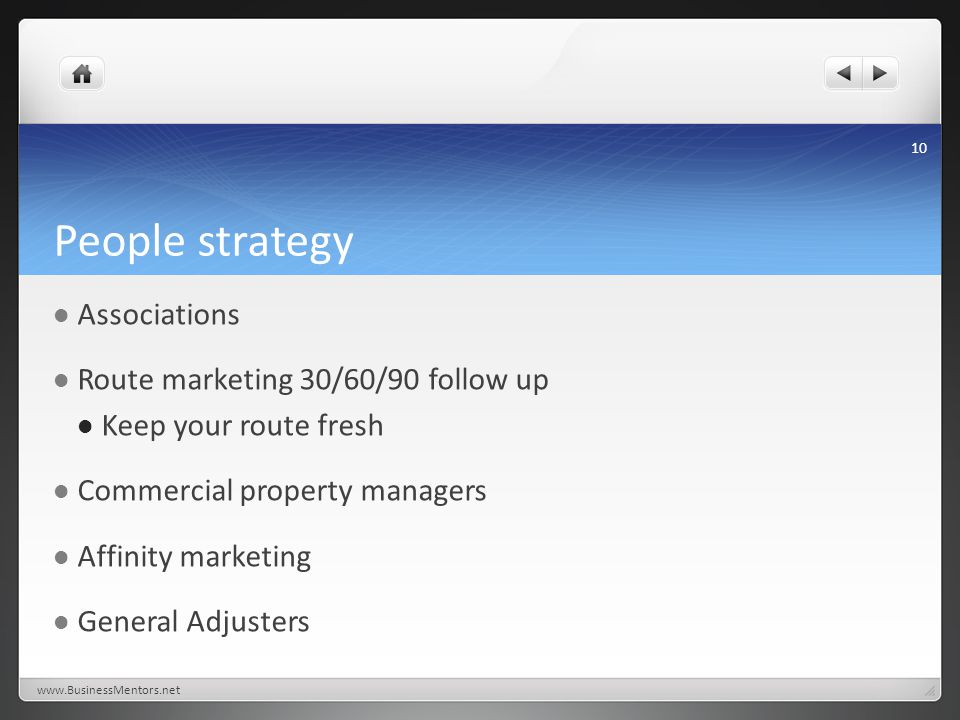 People strategy Associations Route marketing 30/60/90 follow up Keep your route fresh Commercial property managers Affinity marketing General Adjusters www.BusinessMentors.net 10