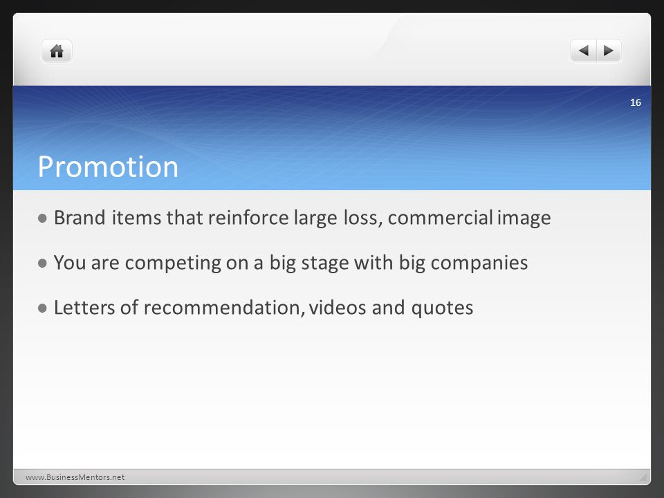 Promotion Brand items that reinforce large loss, commercial image You are competing on a big stage with big companies Letters of recommendation, video