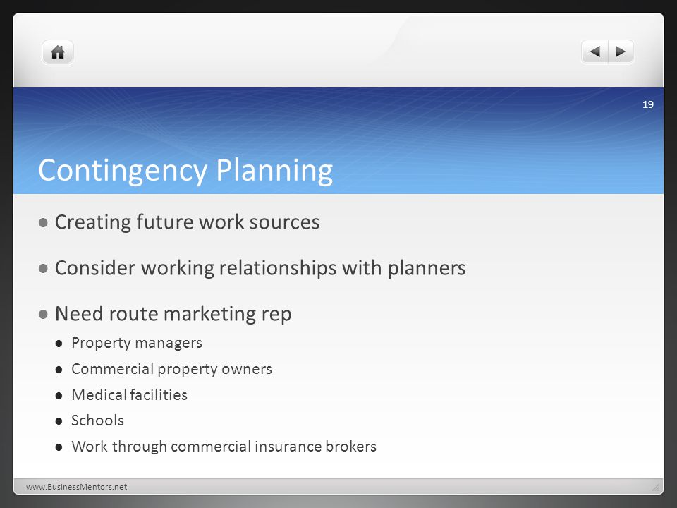 Contingency Planning Creating future work sources Consider working relationships with planners Need route marketing rep Property managers Commercial property owners Medical facilities Schools Work through commercial insurance brokers www.BusinessMentors.net 19