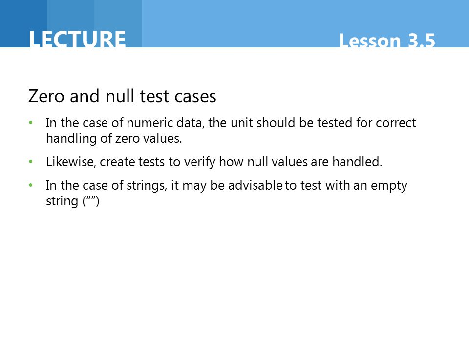 LECTURE Lesson 3.5 Boundary test cases Boundary tests focus on how the software behaves when data are at or near their minimum or maximum levels.