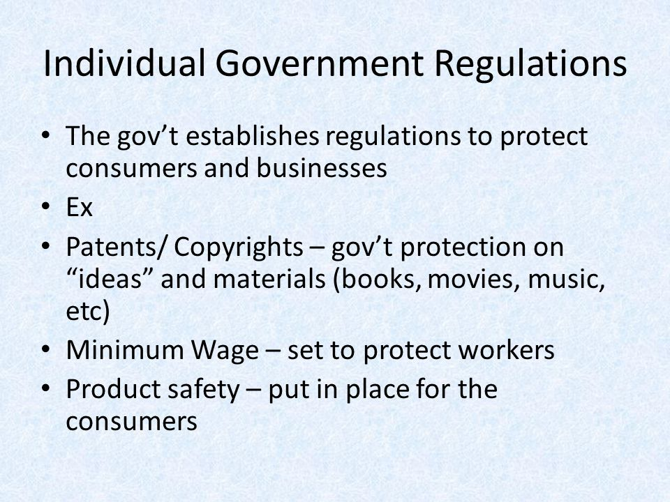 Individual Government Regulations The gov't establishes regulations to protect consumers and businesses Ex Patents/ Copyrights – gov't protection on ""