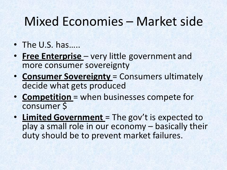 Mixed Economies – Market side The U.S. has….. Free Enterprise – very little government and more consumer sovereignty Consumer Sovereignty = Consumers