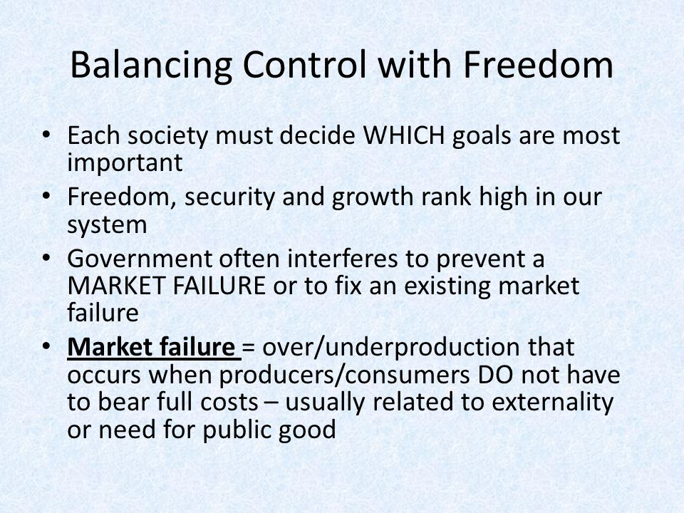 Balancing Control with Freedom Each society must decide WHICH goals are most important Freedom, security and growth rank high in our system Government