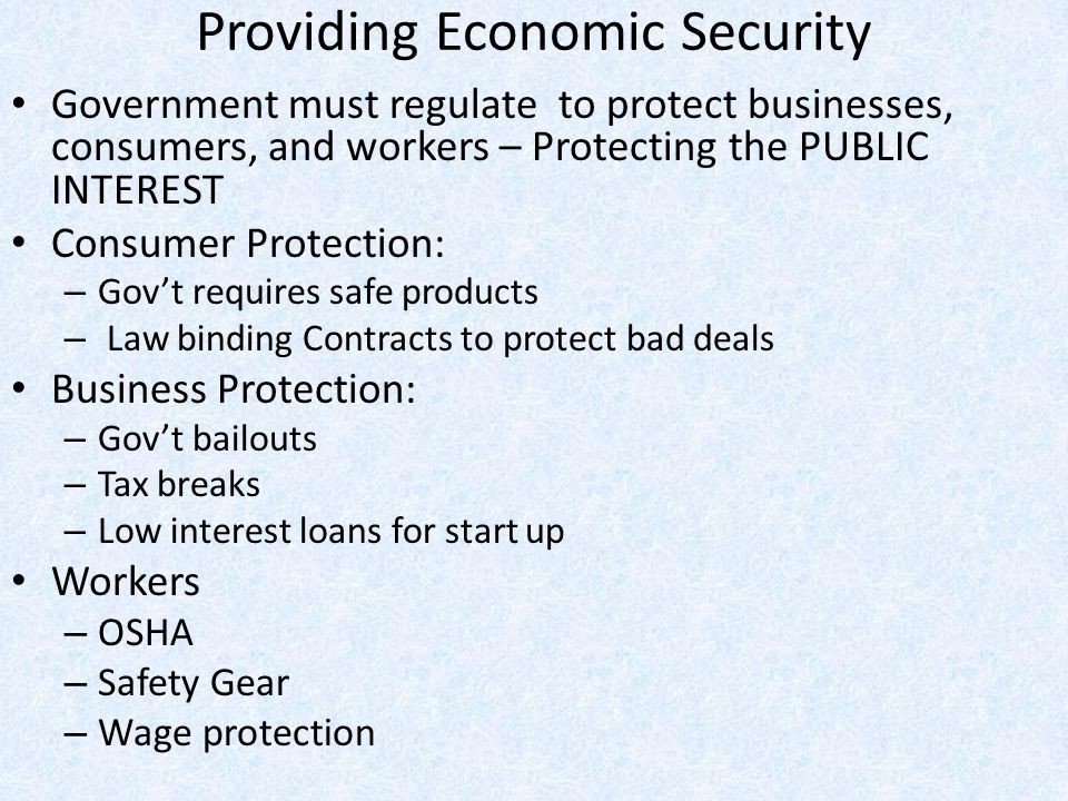 Providing Economic Security Government must regulate to protect businesses, consumers, and workers – Protecting the PUBLIC INTEREST Consumer Protectio