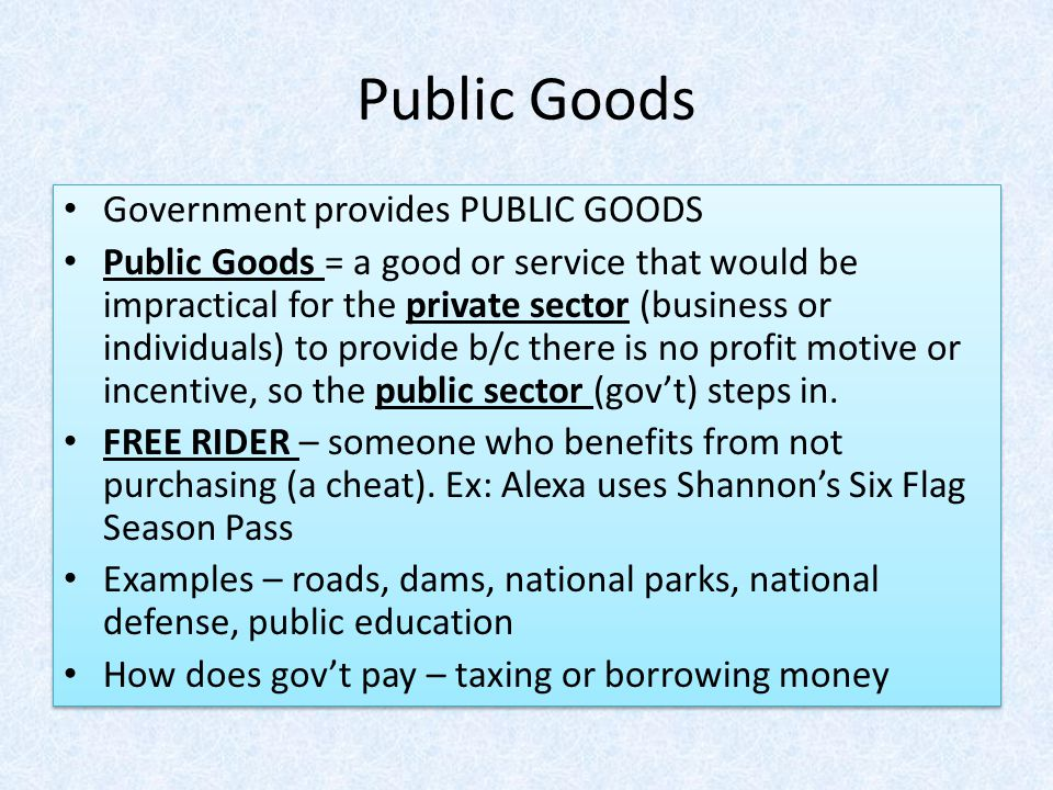 Public Goods Government provides PUBLIC GOODS Public Goods = a good or service that would be impractical for the private sector (business or individua