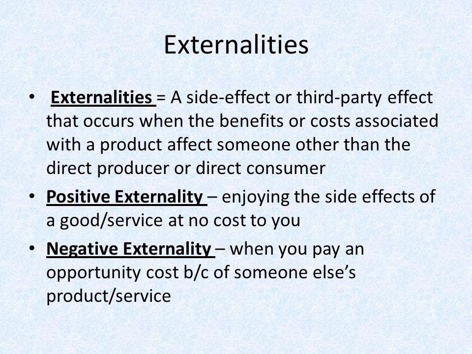 Externalities Externalities = A side-effect or third-party effect that occurs when the benefits or costs associated with a product affect someone othe