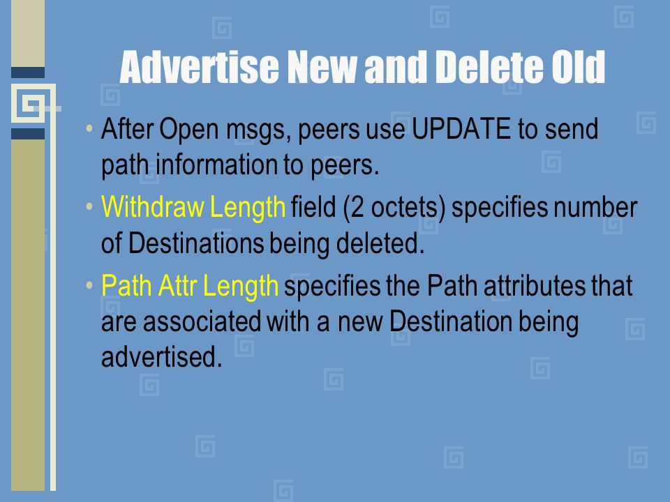 Advertise New and Delete Old After Open msgs, peers use UPDATE to send path information to peers. Withdraw Length field (2 octets) specifies number of