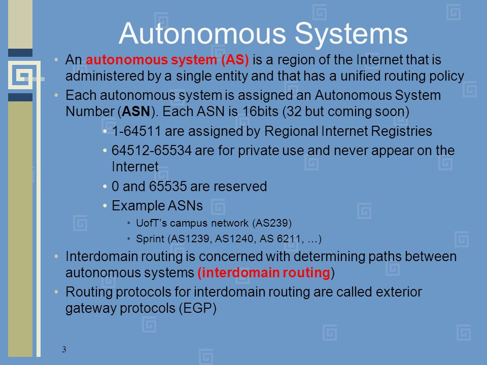 3 Autonomous Systems An autonomous system (AS) is a region of the Internet that is administered by a single entity and that has a unified routing poli