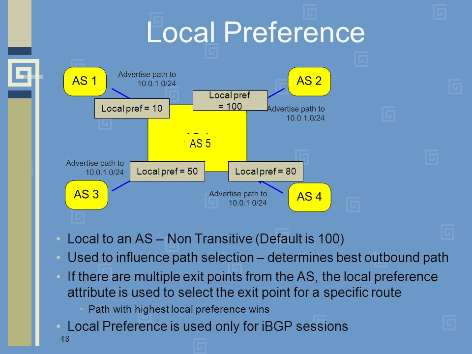 48 Local Preference Local to an AS – Non Transitive (Default is 100) Used to influence path selection – determines best outbound path If there are mul
