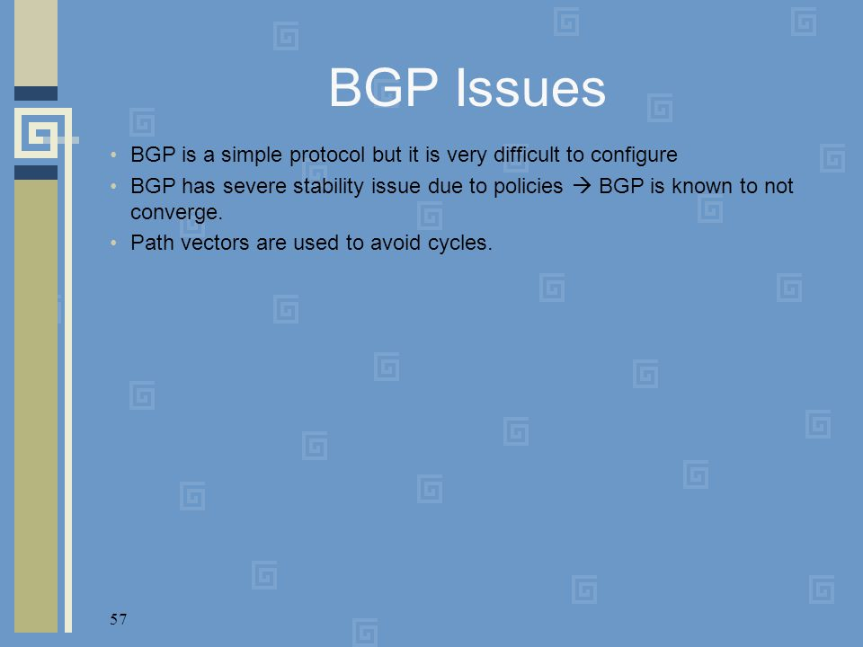 57 BGP Issues BGP is a simple protocol but it is very difficult to configure BGP has severe stability issue due to policies  BGP is known to not conv