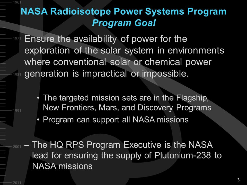 3 NASA Radioisotope Power Systems Program Program Goal Ensure the availability of power for the exploration of the solar system in environments where
