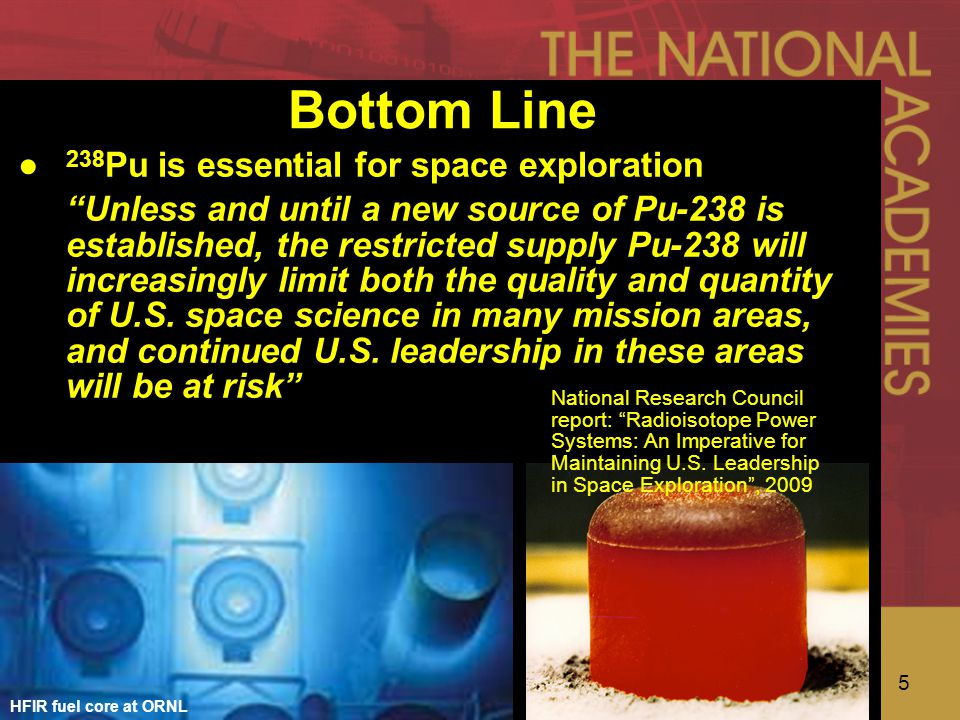 5 Bottom Line HFIR fuel core at ORNL ● 238 Pu is essential for space exploration Unless and until a new source of Pu-238 is established, the restricted supply Pu-238 will increasingly limit both the quality and quantity of U.S.