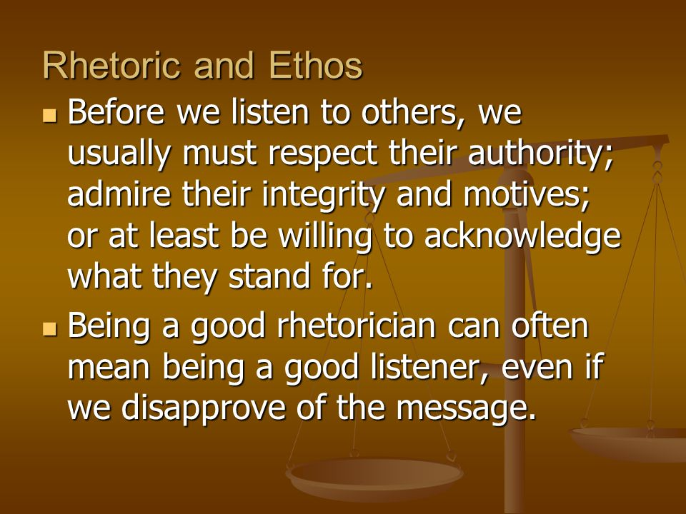 Rhetoric and Ethos Before we listen to others, we usually must respect their authority; admire their integrity and motives; or at least be willing to