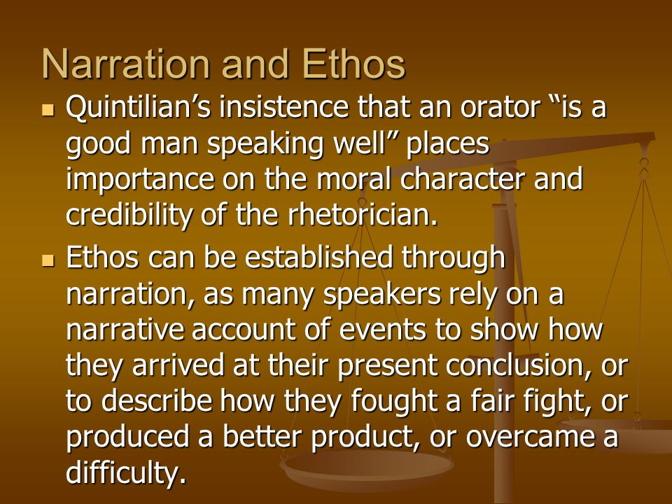 """Narration and Ethos Quintilian's insistence that an orator """"is a good man speaking well"""" places importance on the moral character and credibility of t"""