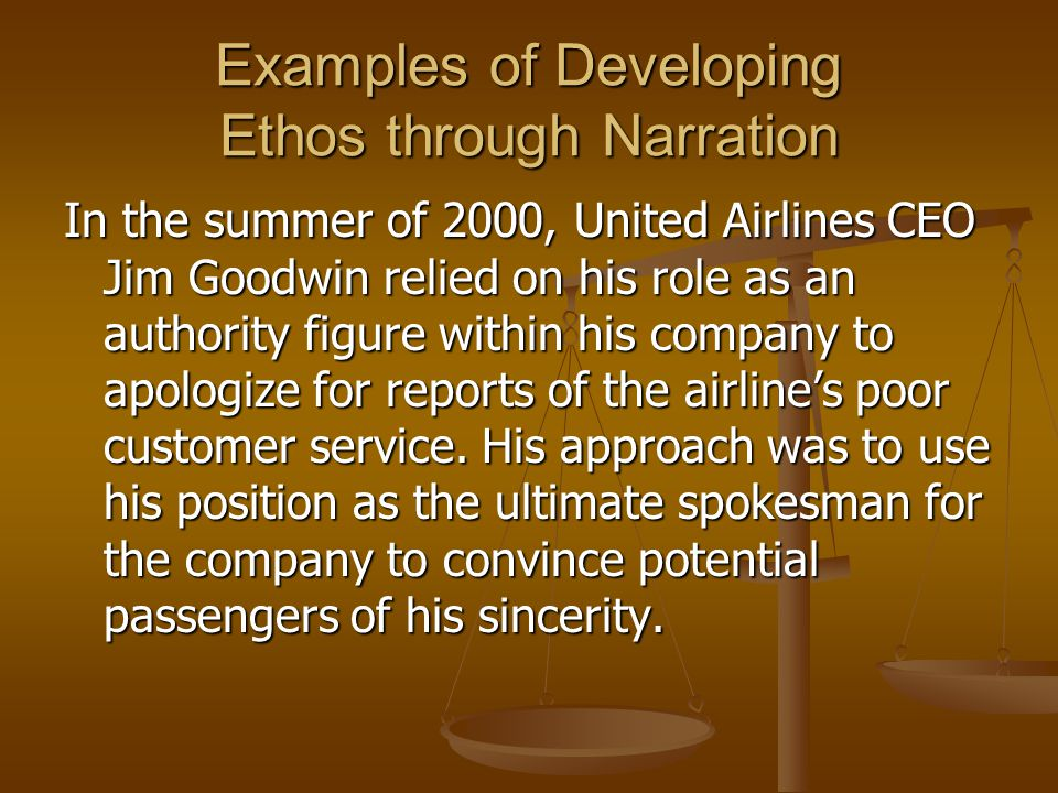 Examples of Developing Ethos through Narration In the summer of 2000, United Airlines CEO Jim Goodwin relied on his role as an authority figure within his company to apologize for reports of the airline's poor customer service.