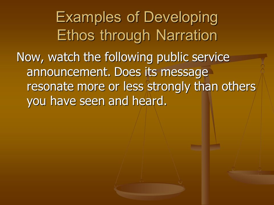 Examples of Developing Ethos through Narration Now, watch the following public service announcement.