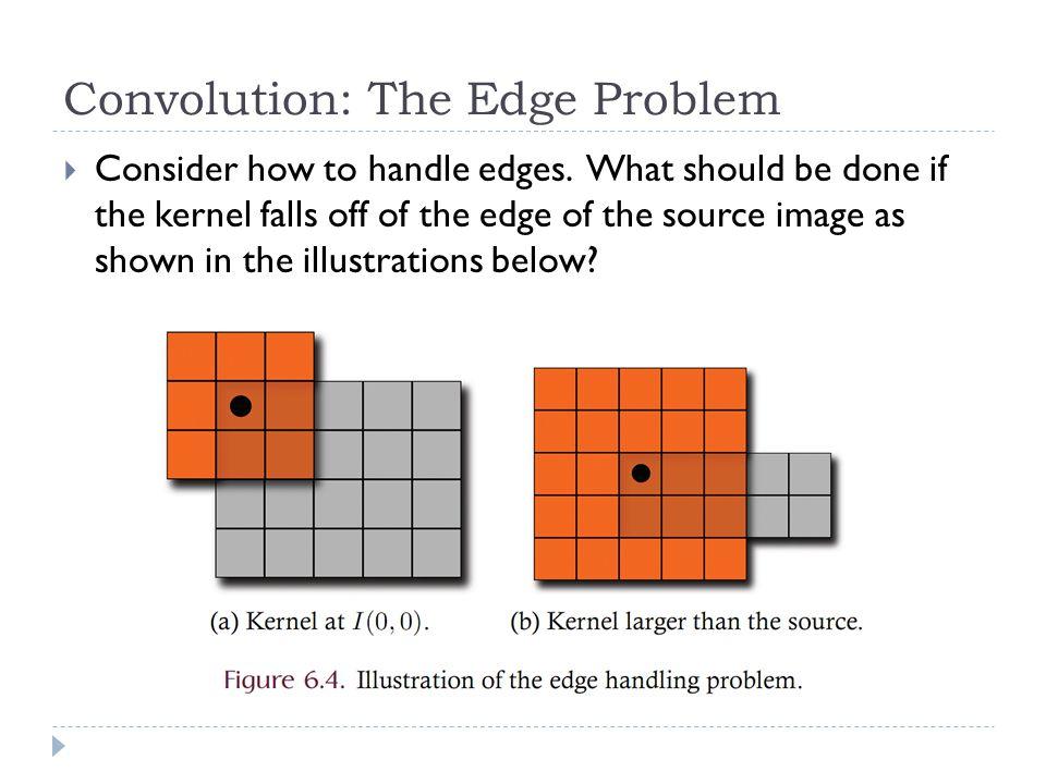 Convolution: The Edge Problem  Consider how to handle edges.