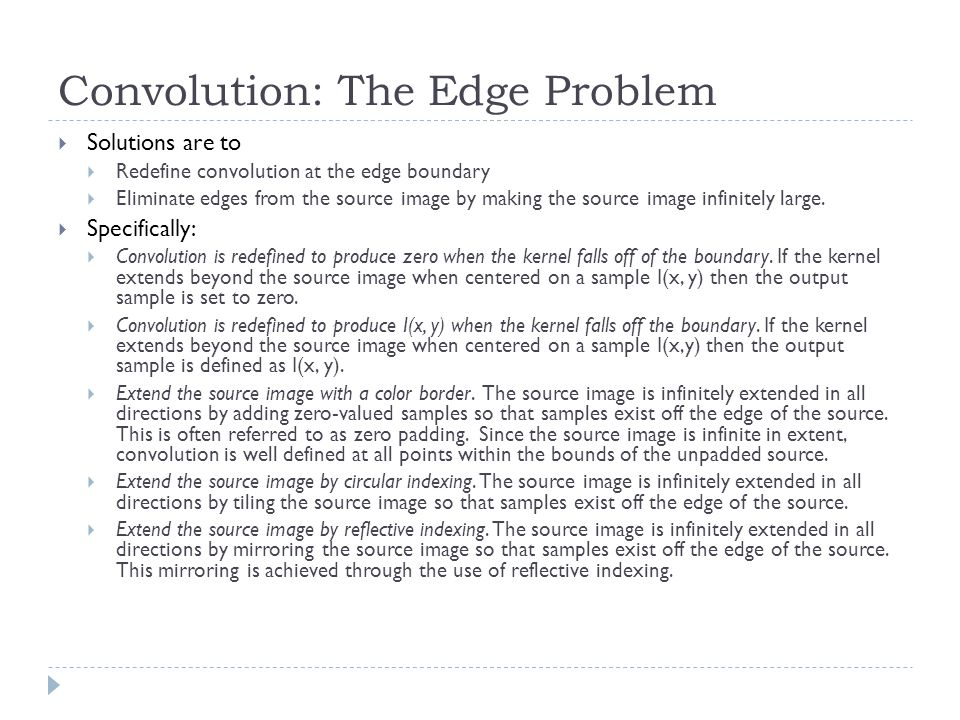 Convolution: The Edge Problem  Solutions are to  Redefine convolution at the edge boundary  Eliminate edges from the source image by making the source image infinitely large.