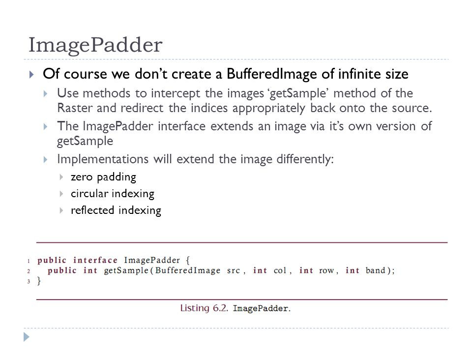 ImagePadder  Of course we don't create a BufferedImage of infinite size  Use methods to intercept the images 'getSample' method of the Raster and redirect the indices appropriately back onto the source.