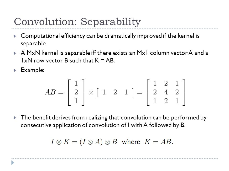 Convolution: Separability  Computational efficiency can be dramatically improved if the kernel is separable.