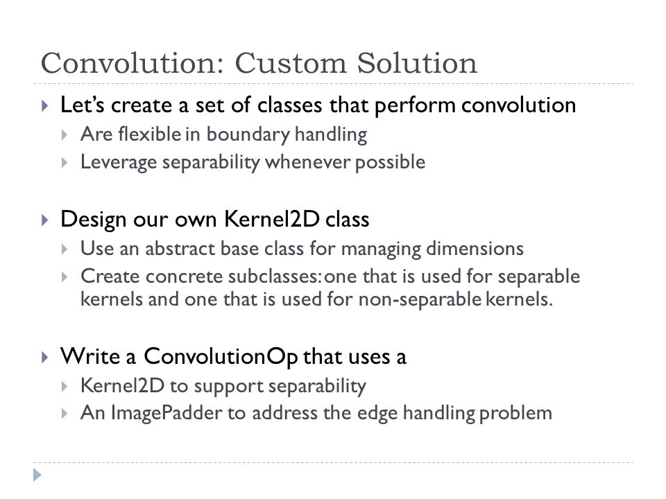 Convolution: Custom Solution  Let's create a set of classes that perform convolution  Are flexible in boundary handling  Leverage separability whenever possible  Design our own Kernel2D class  Use an abstract base class for managing dimensions  Create concrete subclasses: one that is used for separable kernels and one that is used for non-separable kernels.