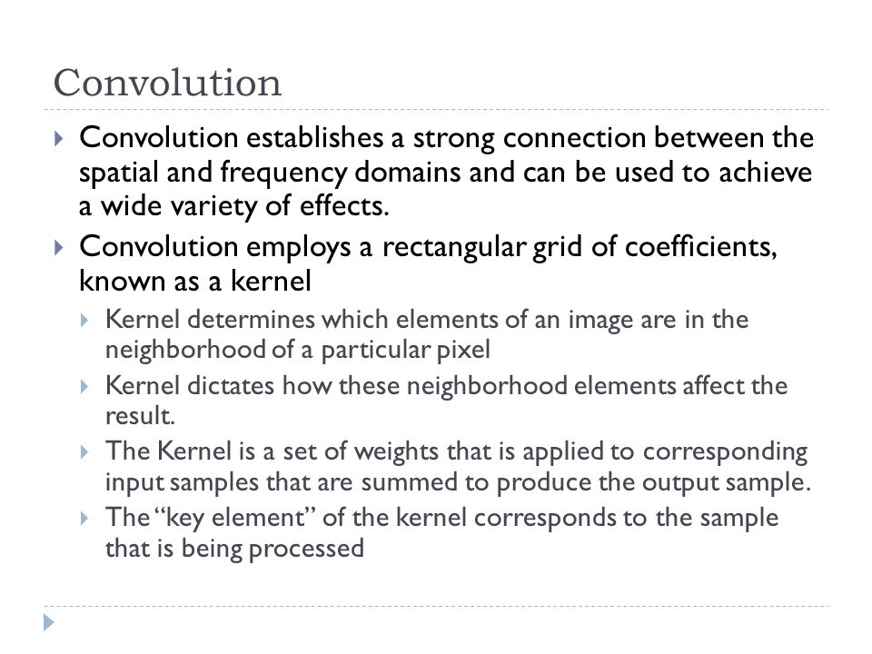 Convolution  Convolution establishes a strong connection between the spatial and frequency domains and can be used to achieve a wide variety of effects.