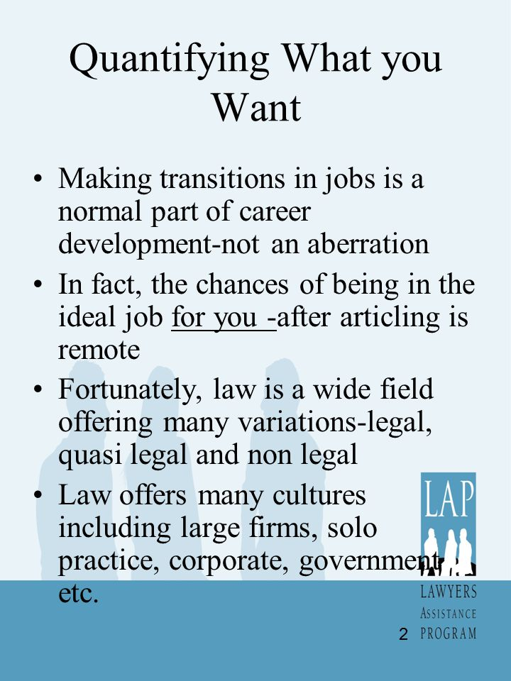 Quantifying What you Want Making transitions in jobs is a normal part of career development-not an aberration In fact, the chances of being in the ideal job for you -after articling is remote Fortunately, law is a wide field offering many variations-legal, quasi legal and non legal Law offers many cultures including large firms, solo practice, corporate, government etc.