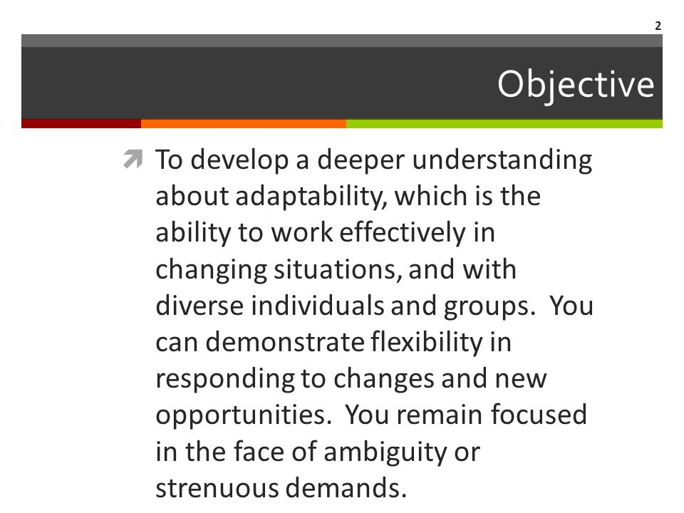  To develop a deeper understanding about adaptability, which is the ability to work effectively in changing situations, and with diverse individuals and groups.