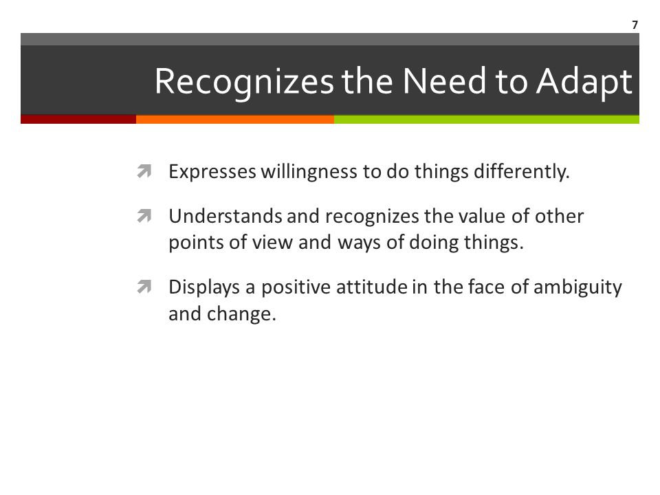 Recognizes the Need to Adapt  Expresses willingness to do things differently.