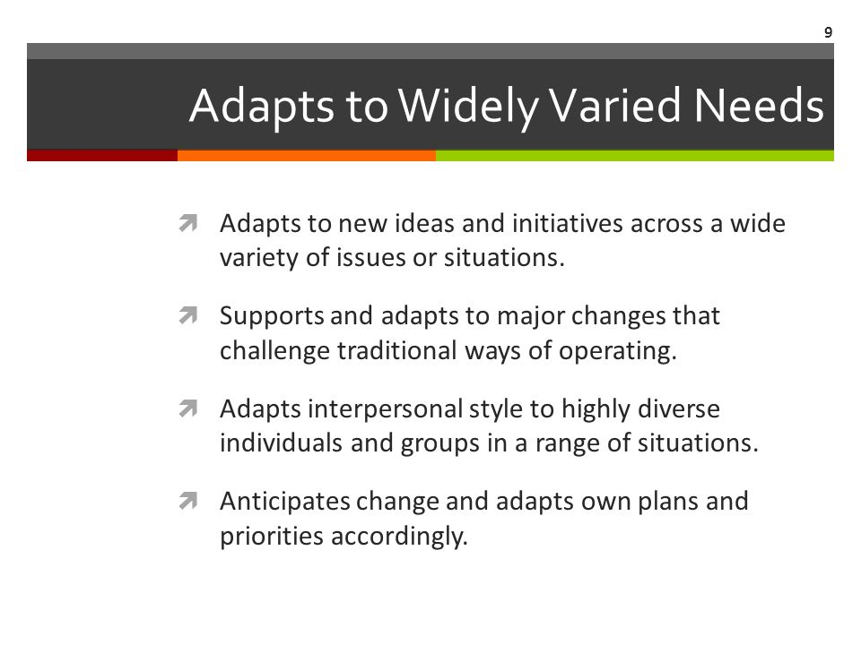 Adapts to Widely Varied Needs  Adapts to new ideas and initiatives across a wide variety of issues or situations.