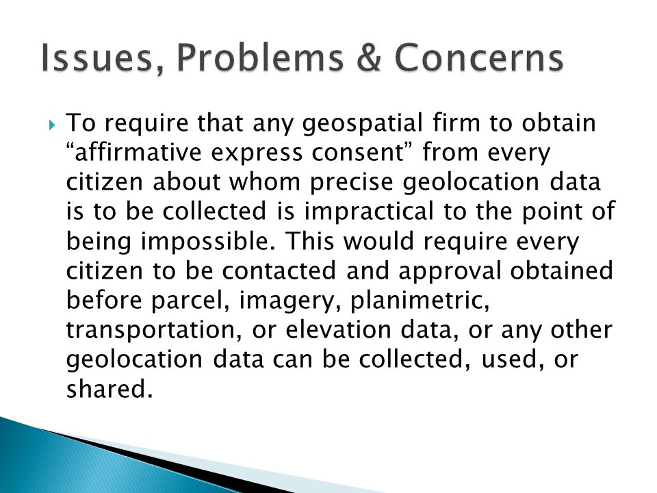  To require that any geospatial firm to obtain affirmative express consent from every citizen about whom precise geolocation data is to be collected is impractical to the point of being impossible.