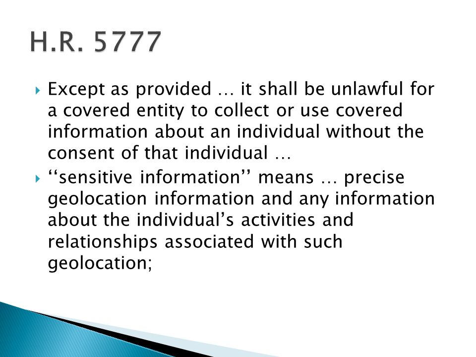  Except as provided … it shall be unlawful for a covered entity to collect or use covered information about an individual without the consent of that individual …  ''sensitive information'' means … precise geolocation information and any information about the individual's activities and relationships associated with such geolocation;