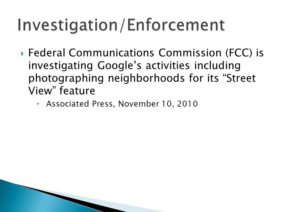 Federal Communications Commission (FCC) is investigating Google's activities including photographing neighborhoods for its Street View feature  Associated Press, November 10, 2010