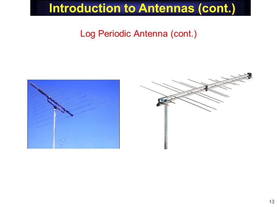 Introduction to Antennas (cont.) Log Periodic Antenna (cont.) 13