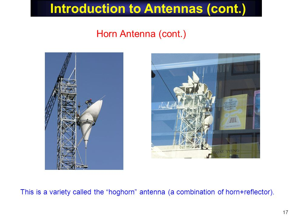 "Introduction to Antennas (cont.) Horn Antenna (cont.) This is a variety called the ""hoghorn"" antenna (a combination of horn+reflector). 17"